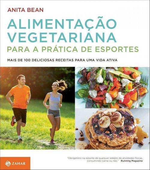 Alimentação vegetariana para a prática de esportes - Mais de 100 deliciosas receitas para uma vida ativ